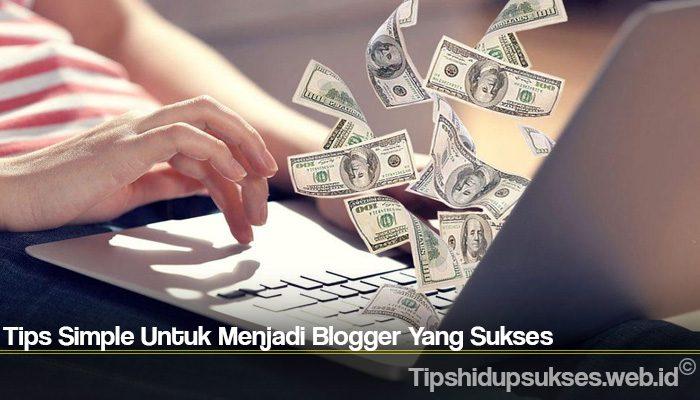 Tips Simple Untuk Menjadi Blogger Yang Sukses